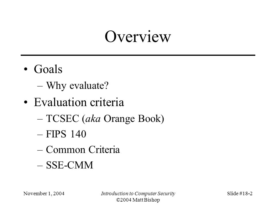 November 1, 2004Introduction to Computer Security ©2004 Matt Bishop Slide #18-2 Overview Goals –Why evaluate.