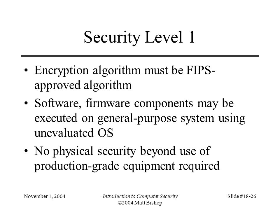 November 1, 2004Introduction to Computer Security ©2004 Matt Bishop Slide #18-26 Security Level 1 Encryption algorithm must be FIPS- approved algorithm Software, firmware components may be executed on general-purpose system using unevaluated OS No physical security beyond use of production-grade equipment required