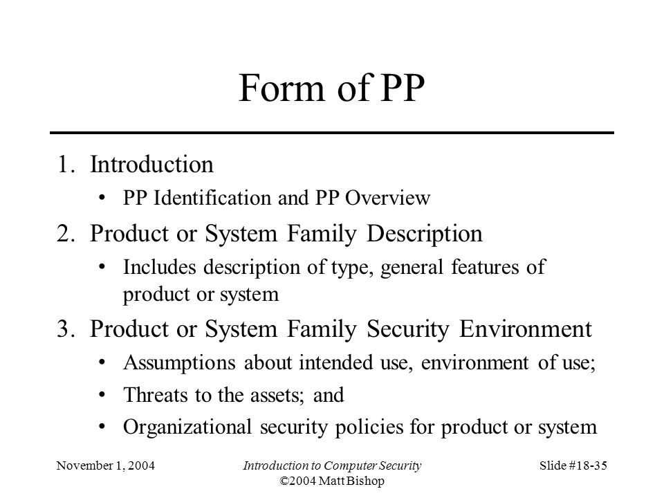 November 1, 2004Introduction to Computer Security ©2004 Matt Bishop Slide #18-35 Form of PP 1.Introduction PP Identification and PP Overview 2.Product or System Family Description Includes description of type, general features of product or system 3.Product or System Family Security Environment Assumptions about intended use, environment of use; Threats to the assets; and Organizational security policies for product or system