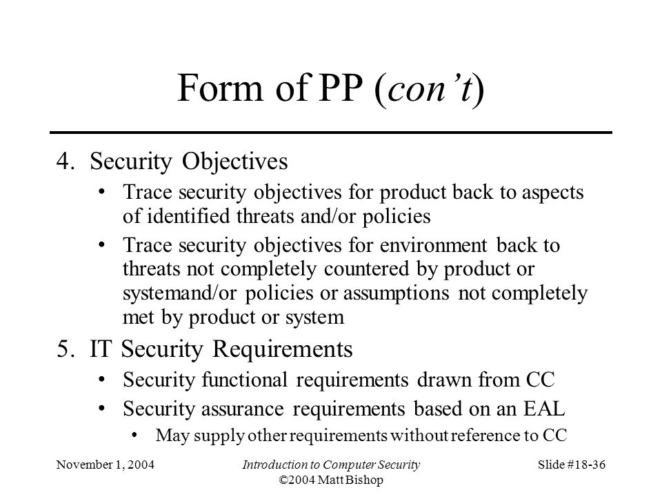 November 1, 2004Introduction to Computer Security ©2004 Matt Bishop Slide #18-36 Form of PP (con't) 4.Security Objectives Trace security objectives for product back to aspects of identified threats and/or policies Trace security objectives for environment back to threats not completely countered by product or systemand/or policies or assumptions not completely met by product or system 5.IT Security Requirements Security functional requirements drawn from CC Security assurance requirements based on an EAL May supply other requirements without reference to CC