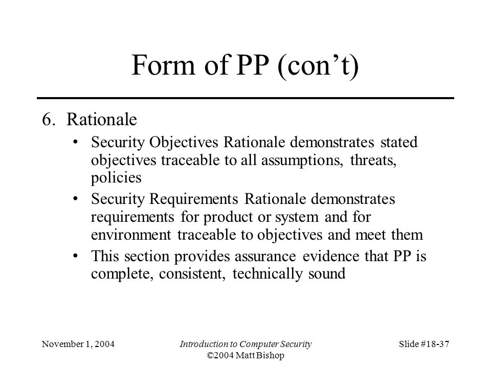 November 1, 2004Introduction to Computer Security ©2004 Matt Bishop Slide #18-37 Form of PP (con't) 6.Rationale Security Objectives Rationale demonstrates stated objectives traceable to all assumptions, threats, policies Security Requirements Rationale demonstrates requirements for product or system and for environment traceable to objectives and meet them This section provides assurance evidence that PP is complete, consistent, technically sound