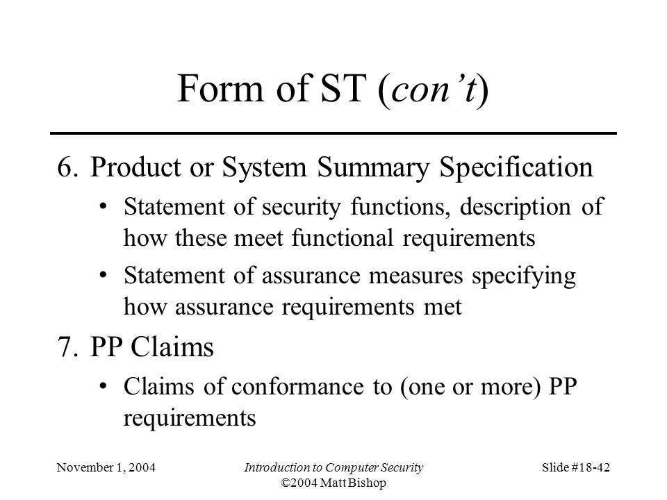 November 1, 2004Introduction to Computer Security ©2004 Matt Bishop Slide #18-42 Form of ST (con't) 6.Product or System Summary Specification Statement of security functions, description of how these meet functional requirements Statement of assurance measures specifying how assurance requirements met 7.PP Claims Claims of conformance to (one or more) PP requirements