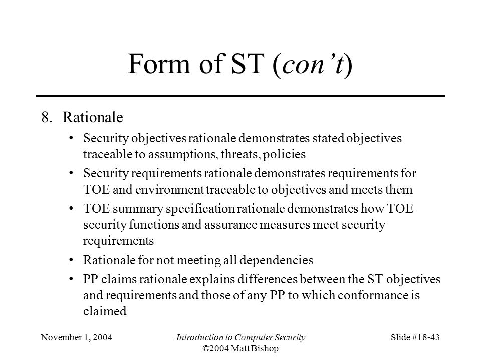 November 1, 2004Introduction to Computer Security ©2004 Matt Bishop Slide #18-43 Form of ST (con't) 8.Rationale Security objectives rationale demonstrates stated objectives traceable to assumptions, threats, policies Security requirements rationale demonstrates requirements for TOE and environment traceable to objectives and meets them TOE summary specification rationale demonstrates how TOE security functions and assurance measures meet security requirements Rationale for not meeting all dependencies PP claims rationale explains differences between the ST objectives and requirements and those of any PP to which conformance is claimed