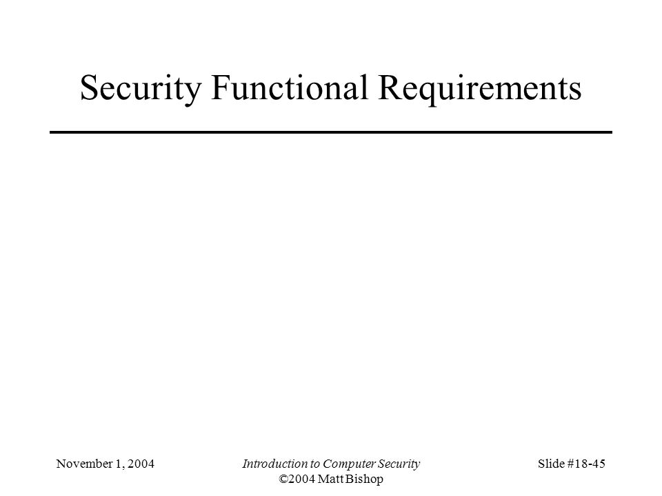 November 1, 2004Introduction to Computer Security ©2004 Matt Bishop Slide #18-45 Security Functional Requirements