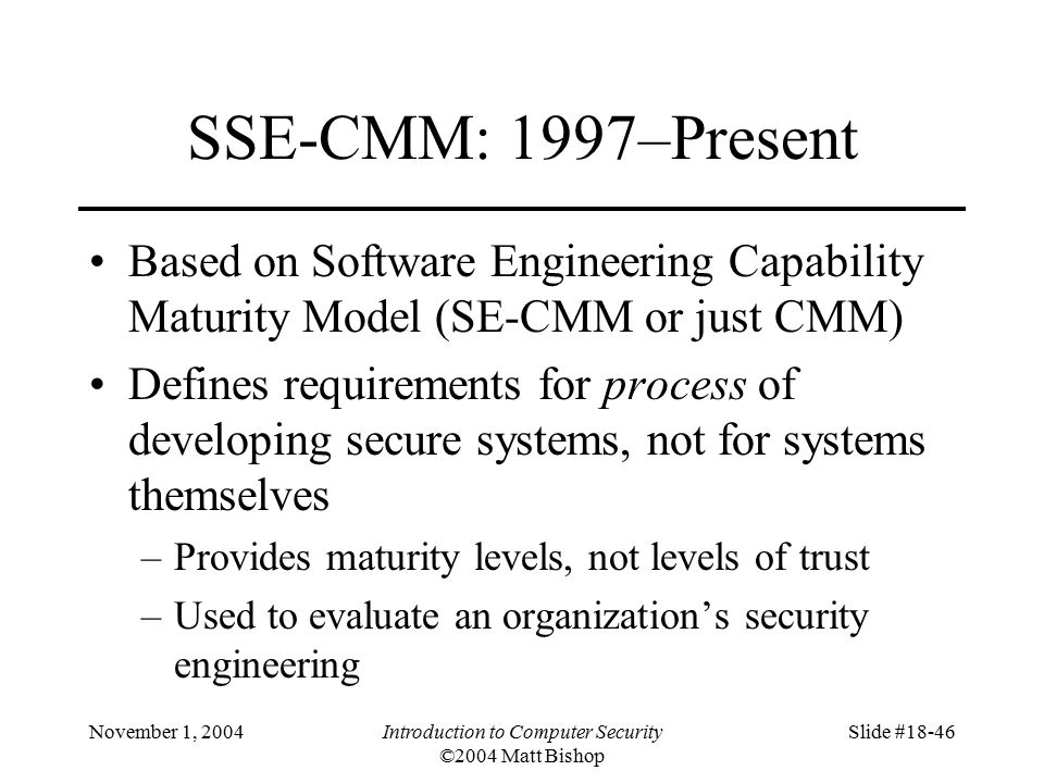 November 1, 2004Introduction to Computer Security ©2004 Matt Bishop Slide #18-46 SSE-CMM: 1997–Present Based on Software Engineering Capability Maturity Model (SE-CMM or just CMM) Defines requirements for process of developing secure systems, not for systems themselves –Provides maturity levels, not levels of trust –Used to evaluate an organization's security engineering