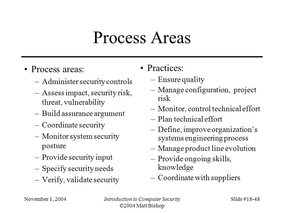 November 1, 2004Introduction to Computer Security ©2004 Matt Bishop Slide #18-48 Process Areas Process areas: –Administer security controls –Assess impact, security risk, threat, vulnerability –Build assurance argument –Coordinate security –Monitor system security posture –Provide security input –Specify security needs –Verify, validate security Practices: –Ensure quality –Manage configuration, project risk –Monitor, control technical effort –Plan technical effort –Define, improve organization's systems engineering process –Manage product line evolution –Provide ongoing skills, knowledge –Coordinate with suppliers
