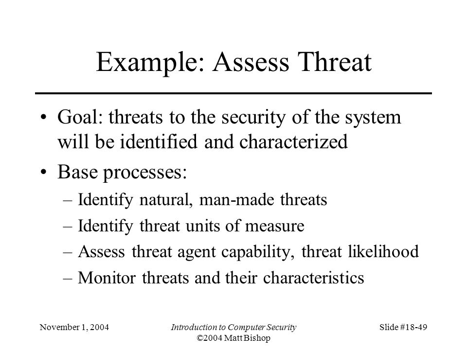 November 1, 2004Introduction to Computer Security ©2004 Matt Bishop Slide #18-49 Example: Assess Threat Goal: threats to the security of the system will be identified and characterized Base processes: –Identify natural, man-made threats –Identify threat units of measure –Assess threat agent capability, threat likelihood –Monitor threats and their characteristics