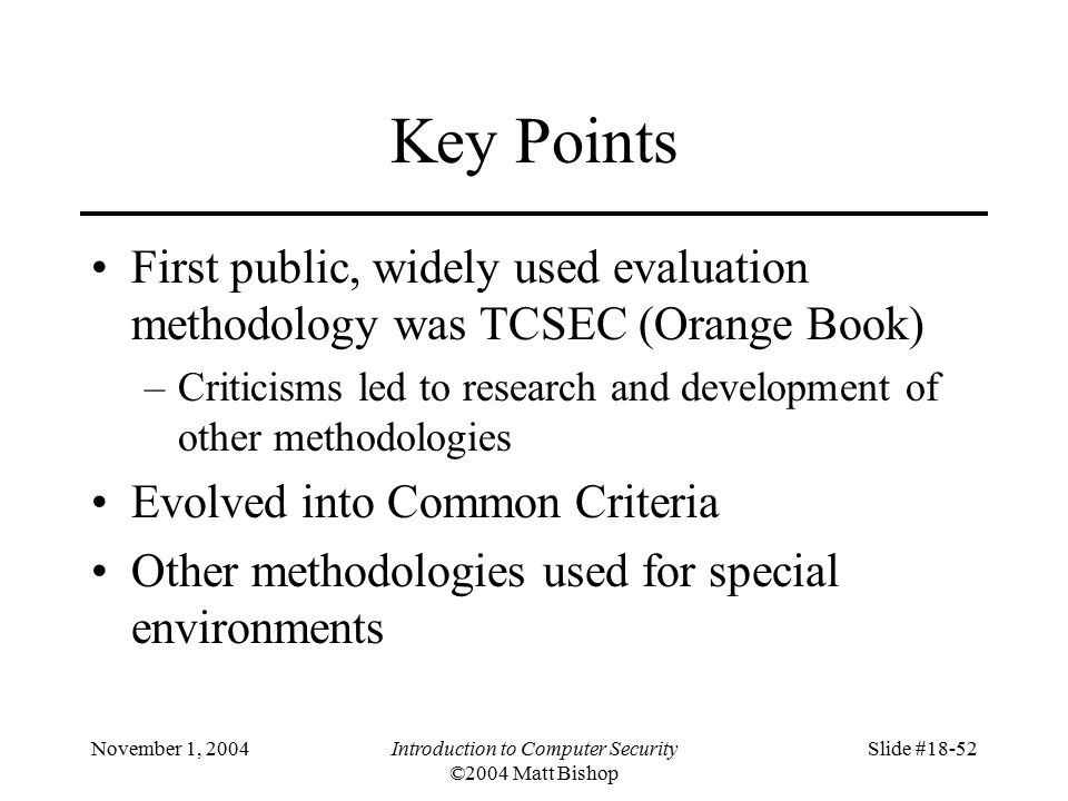 November 1, 2004Introduction to Computer Security ©2004 Matt Bishop Slide #18-52 Key Points First public, widely used evaluation methodology was TCSEC (Orange Book) –Criticisms led to research and development of other methodologies Evolved into Common Criteria Other methodologies used for special environments