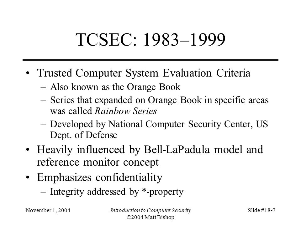 November 1, 2004Introduction to Computer Security ©2004 Matt Bishop Slide #18-7 TCSEC: 1983–1999 Trusted Computer System Evaluation Criteria –Also known as the Orange Book –Series that expanded on Orange Book in specific areas was called Rainbow Series –Developed by National Computer Security Center, US Dept.