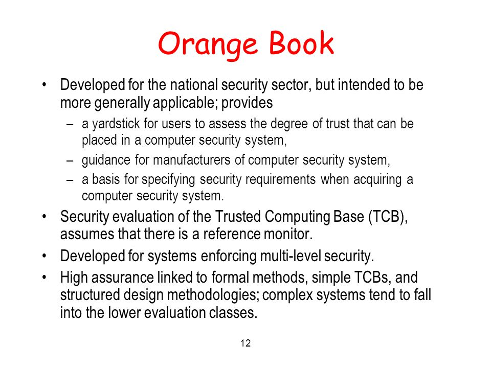 12 Orange Book Developed for the national security sector, but intended to be more generally applicable; provides –a yardstick for users to assess the degree of trust that can be placed in a computer security system, –guidance for manufacturers of computer security system, –a basis for specifying security requirements when acquiring a computer security system.