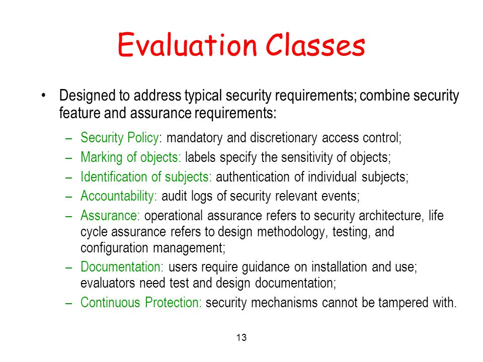13 Evaluation Classes Designed to address typical security requirements; combine security feature and assurance requirements: –Security Policy: mandatory and discretionary access control; –Marking of objects: labels specify the sensitivity of objects; –Identification of subjects: authentication of individual subjects; –Accountability: audit logs of security relevant events; –Assurance: operational assurance refers to security architecture, life cycle assurance refers to design methodology, testing, and configuration management; –Documentation: users require guidance on installation and use; evaluators need test and design documentation; –Continuous Protection: security mechanisms cannot be tampered with.