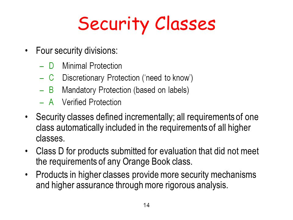 14 Security Classes Four security divisions: –D Minimal Protection –C Discretionary Protection ('need to know') –B Mandatory Protection (based on labels) –A Verified Protection Security classes defined incrementally; all requirements of one class automatically included in the requirements of all higher classes.