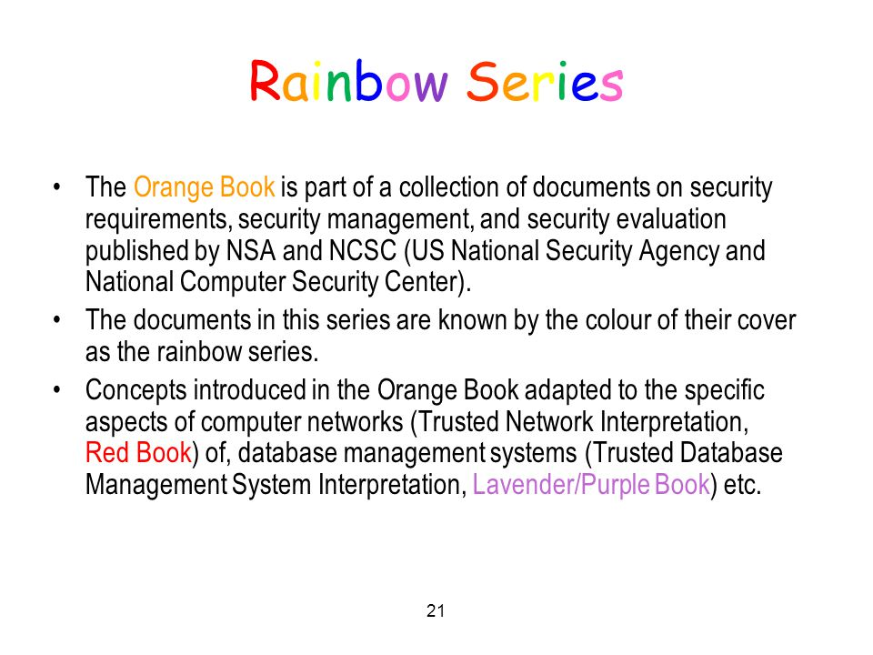 21 Rainbow SeriesRainbow Series The Orange Book is part of a collection of documents on security requirements, security management, and security evaluation published by NSA and NCSC (US National Security Agency and National Computer Security Center).
