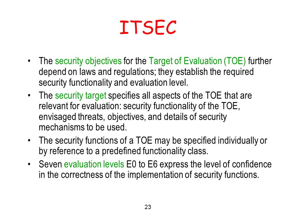 23 ITSEC The security objectives for the Target of Evaluation (TOE) further depend on laws and regulations; they establish the required security functionality and evaluation level.