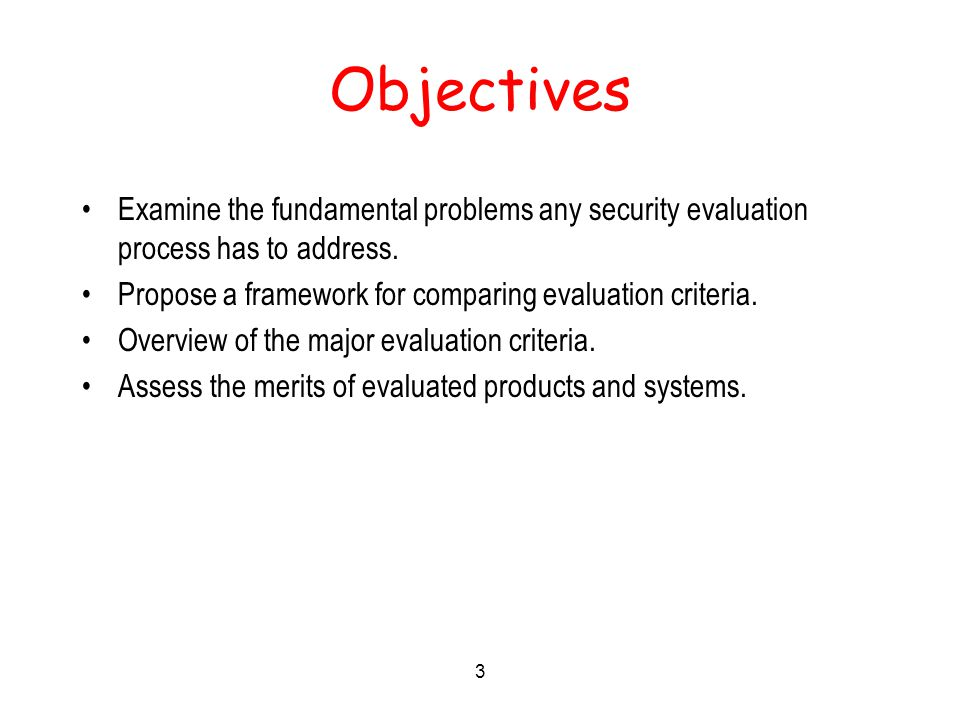 3 Objectives Examine the fundamental problems any security evaluation process has to address.