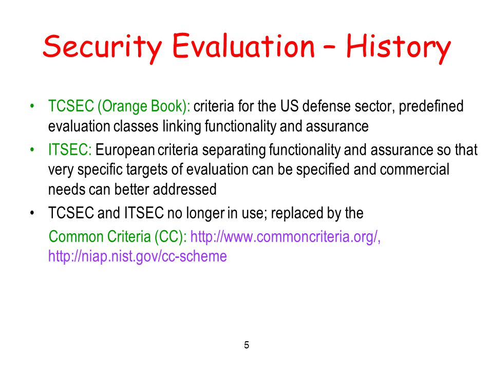 5 Security Evaluation – History TCSEC (Orange Book): criteria for the US defense sector, predefined evaluation classes linking functionality and assurance ITSEC: European criteria separating functionality and assurance so that very specific targets of evaluation can be specified and commercial needs can better addressed TCSEC and ITSEC no longer in use; replaced by the Common Criteria (CC): http://www.commoncriteria.org/, http://niap.nist.gov/cc-scheme