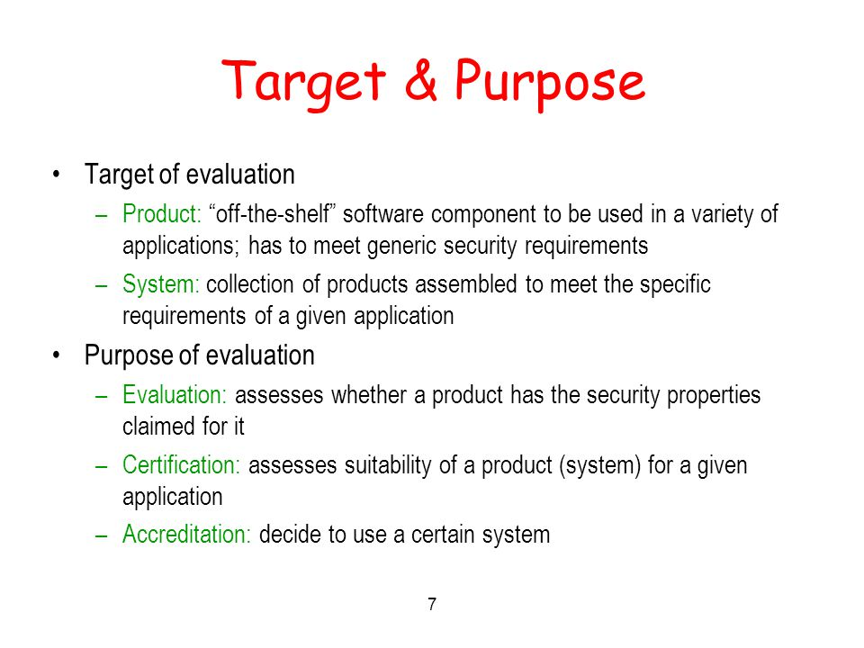 7 Target & Purpose Target of evaluation –Product: off-the-shelf software component to be used in a variety of applications; has to meet generic security requirements –System: collection of products assembled to meet the specific requirements of a given application Purpose of evaluation –Evaluation: assesses whether a product has the security properties claimed for it –Certification: assesses suitability of a product (system) for a given application –Accreditation: decide to use a certain system