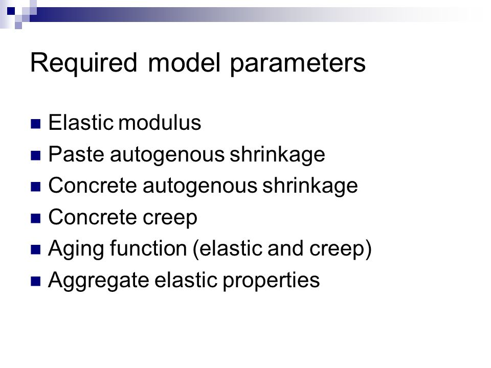 Required model parameters Elastic modulus Paste autogenous shrinkage Concrete autogenous shrinkage Concrete creep Aging function (elastic and creep) Aggregate elastic properties