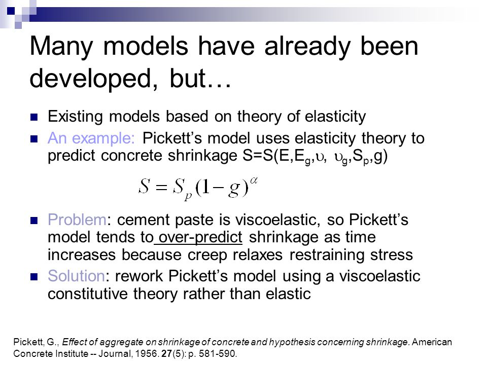 Many models have already been developed, but… Existing models based on theory of elasticity An example: Pickett's model uses elasticity theory to predict concrete shrinkage S=S(E,E g, ,  g,S p,g) Problem: cement paste is viscoelastic, so Pickett's model tends to over-predict shrinkage as time increases because creep relaxes restraining stress Solution: rework Pickett's model using a viscoelastic constitutive theory rather than elastic Pickett, G., Effect of aggregate on shrinkage of concrete and hypothesis concerning shrinkage.