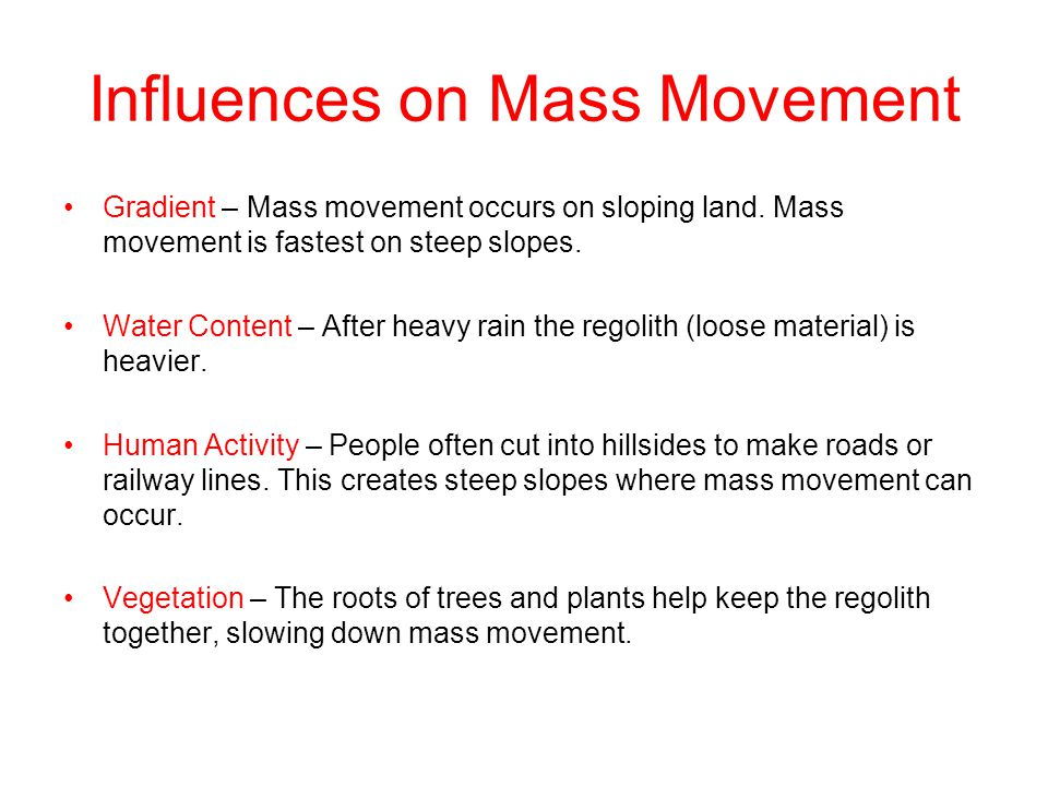 Influences on Mass Movement Gradient – Mass movement occurs on sloping land. Mass movement is fastest on steep slopes. Water Content – After heavy rai