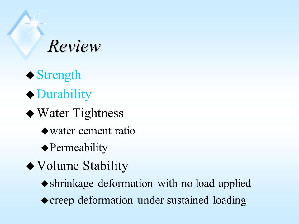 Review u Strength u Durability u Water Tightness u water cement ratio u Permeability u Volume Stability u shrinkage deformation with no load applied u creep deformation under sustained loading
