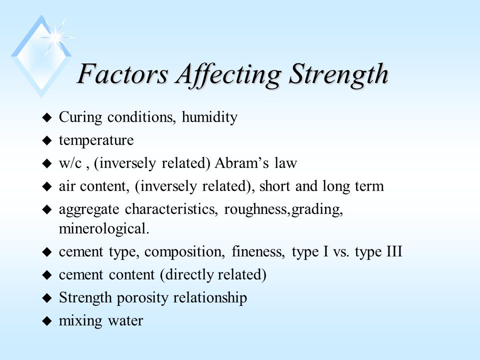 Factors Affecting Strength u Curing conditions, humidity u temperature u w/c, (inversely related) Abram's law u air content, (inversely related), short and long term u aggregate characteristics, roughness,grading, minerological.