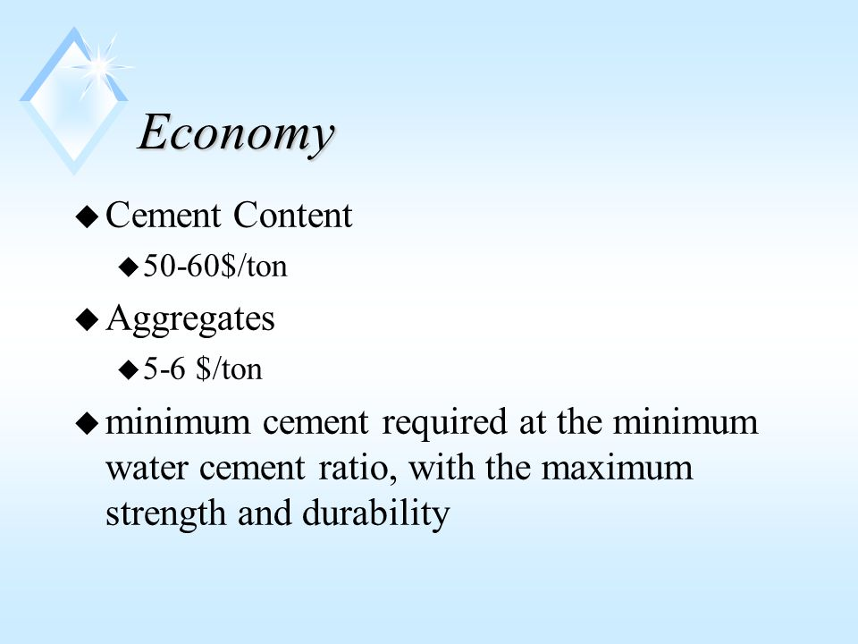 Economy u Cement Content u 50-60$/ton u Aggregates u 5-6 $/ton u minimum cement required at the minimum water cement ratio, with the maximum strength and durability