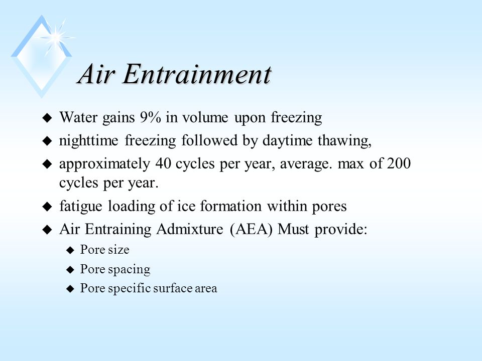 Air Entrainment u Water gains 9% in volume upon freezing u nighttime freezing followed by daytime thawing, u approximately 40 cycles per year, average.