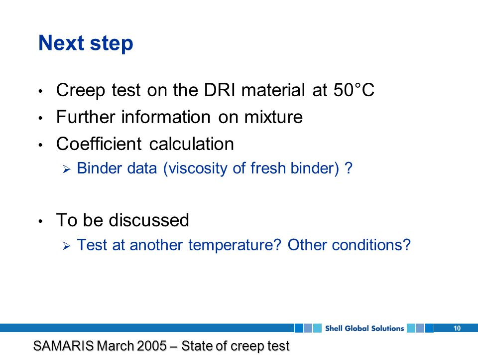 SAMARIS March 2005 – State of creep test program 10 Next step Creep test on the DRI material at 50°C Further information on mixture Coefficient calculation  Binder data (viscosity of fresh binder) .