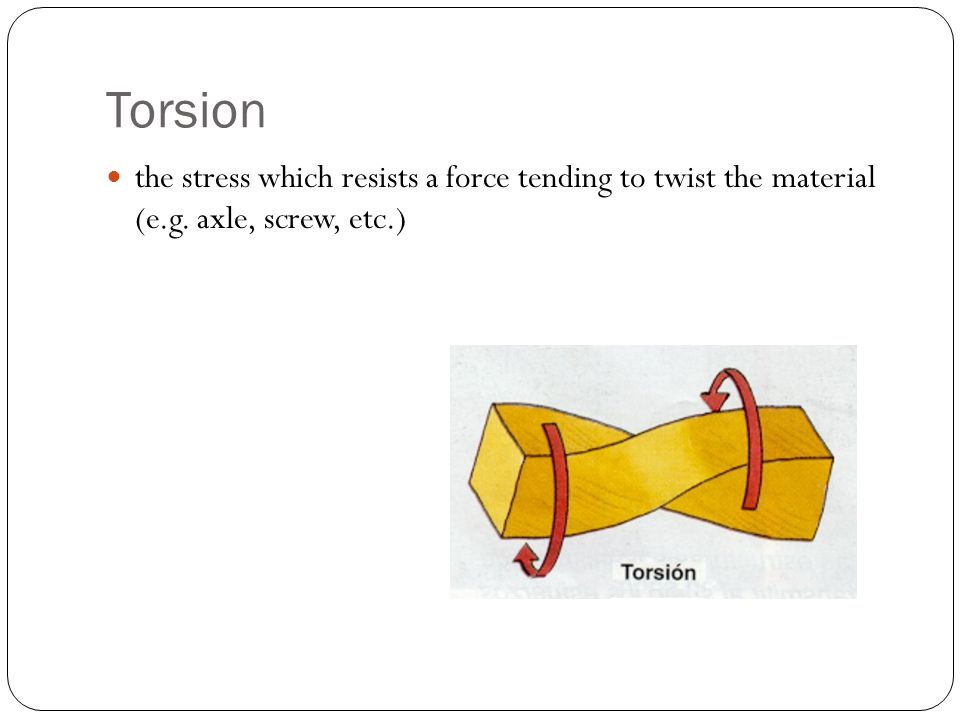 Torsion the stress which resists a force tending to twist the material (e.g. axle, screw, etc.)