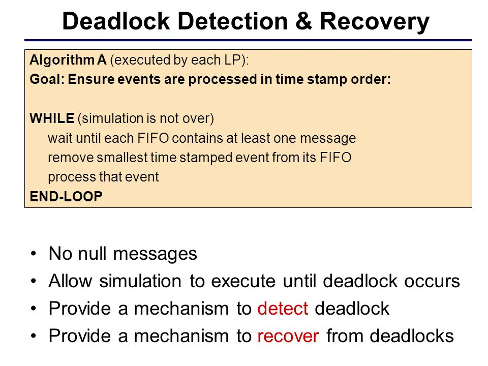 Deadlock Detection & Recovery Algorithm A (executed by each LP): Goal: Ensure events are processed in time stamp order: WHILE (simulation is not over) wait until each FIFO contains at least one message remove smallest time stamped event from its FIFO process that event END-LOOP No null messages Allow simulation to execute until deadlock occurs Provide a mechanism to detect deadlock Provide a mechanism to recover from deadlocks