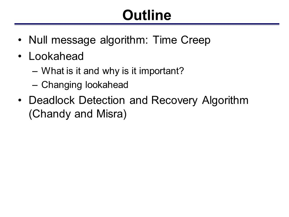 Outline Null message algorithm: Time Creep Lookahead –What is it and why is it important? –Changing lookahead Deadlock Detection and Recovery Algorith