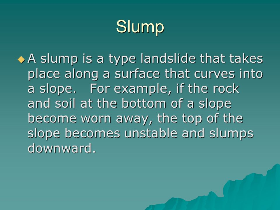 Slump  A slump is a type landslide that takes place along a surface that curves into a slope.