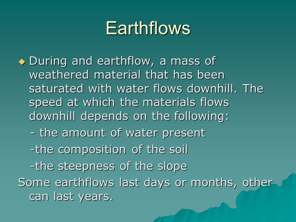 Earthflows  During and earthflow, a mass of weathered material that has been saturated with water flows downhill.