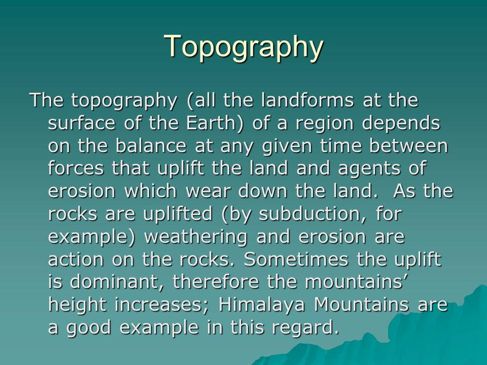Topography The topography (all the landforms at the surface of the Earth) of a region depends on the balance at any given time between forces that uplift the land and agents of erosion which wear down the land.