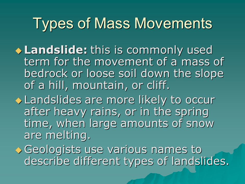 Types of Mass Movements  Landslide: this is commonly used term for the movement of a mass of bedrock or loose soil down the slope of a hill, mountain, or cliff.