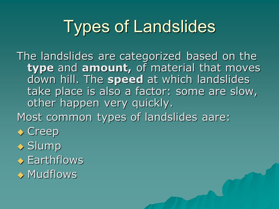 Types of Landslides The landslides are categorized based on the type and amount, of material that moves down hill.