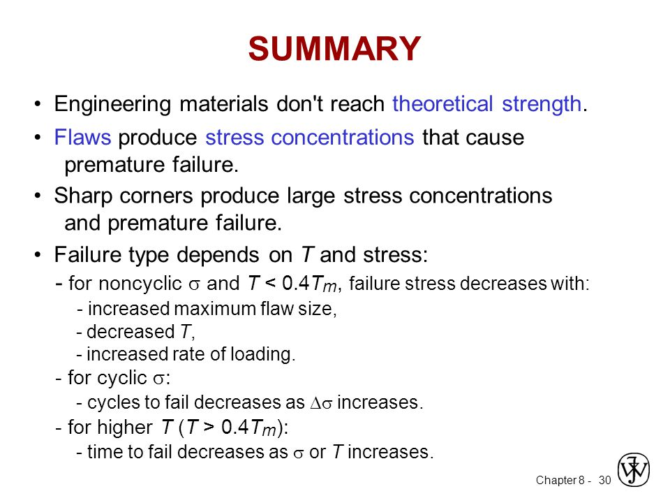 Chapter 8 - 30 Engineering materials don't reach theoretical strength. Flaws produce stress concentrations that cause premature failure. Sharp corners