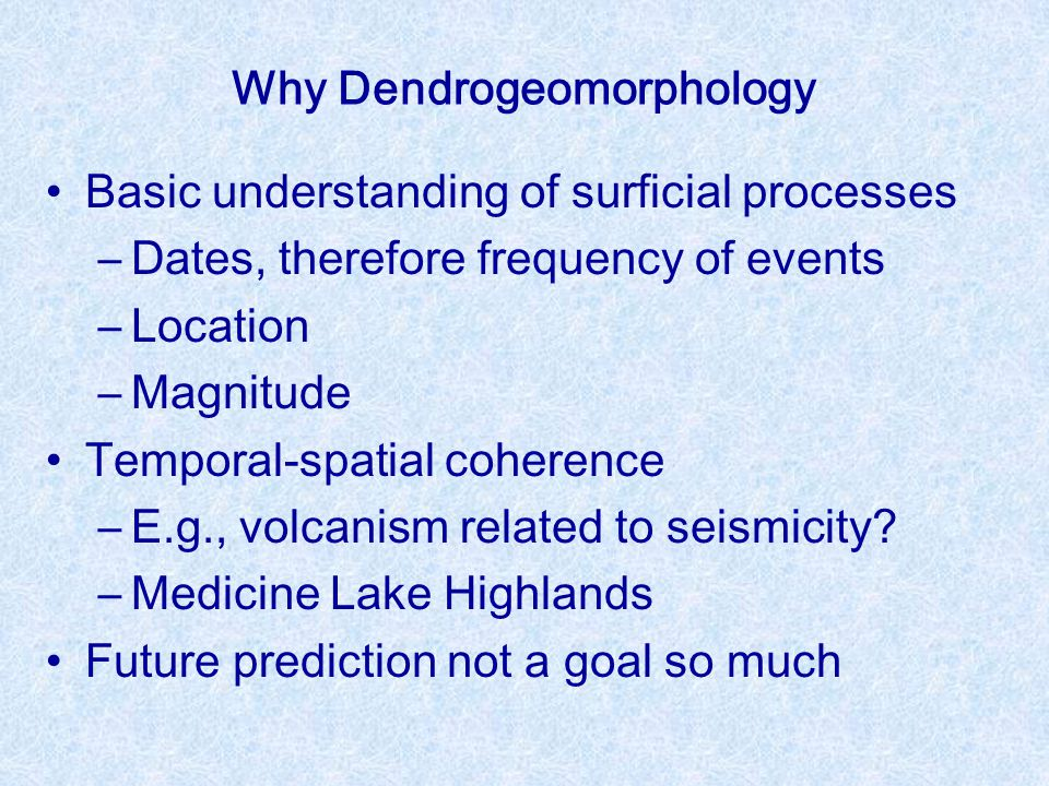 Why Dendrogeomorphology Basic understanding of surficial processes –Dates, therefore frequency of events –Location –Magnitude Temporal-spatial coheren