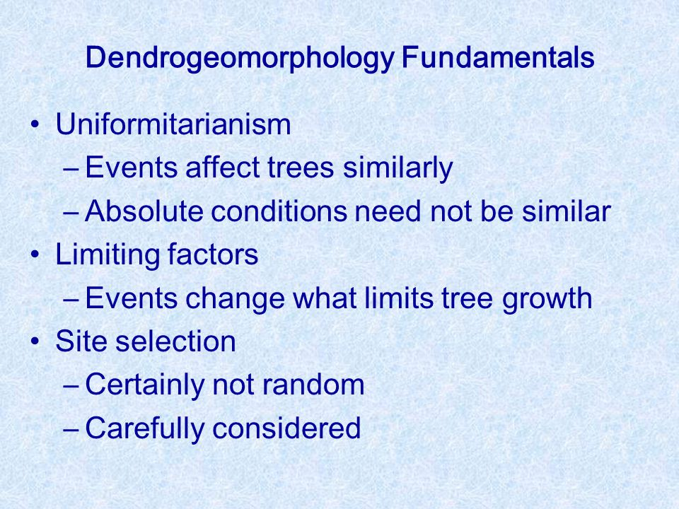 Dendrogeomorphology Fundamentals Uniformitarianism –Events affect trees similarly –Absolute conditions need not be similar Limiting factors –Events change what limits tree growth Site selection –Certainly not random –Carefully considered