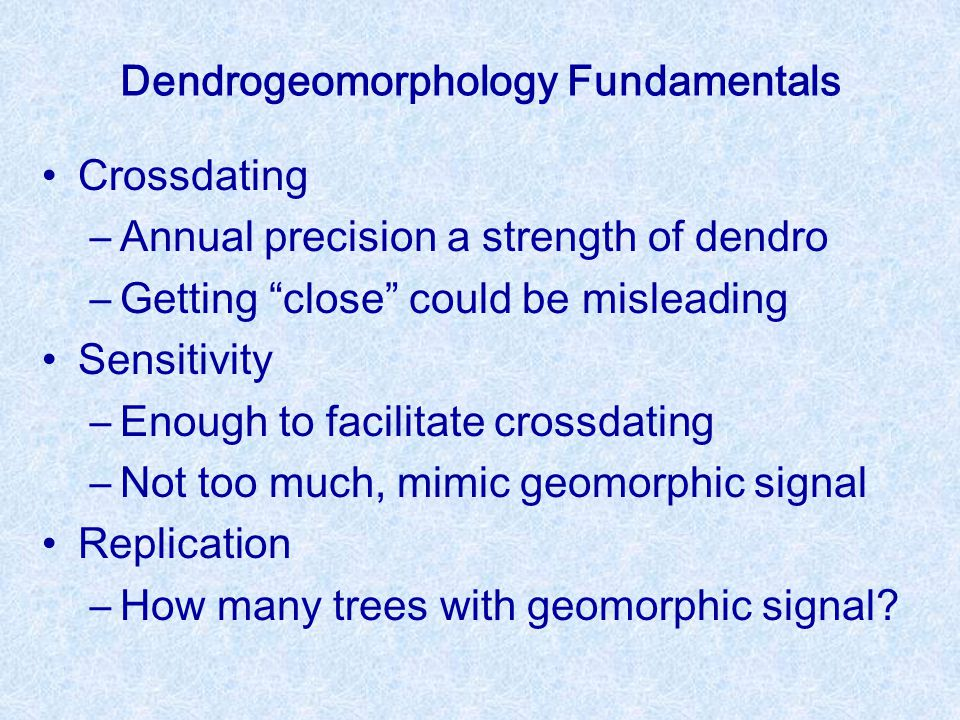 Dendrogeomorphology Fundamentals Crossdating –Annual precision a strength of dendro –Getting close could be misleading Sensitivity –Enough to facilitate crossdating –Not too much, mimic geomorphic signal Replication –How many trees with geomorphic signal