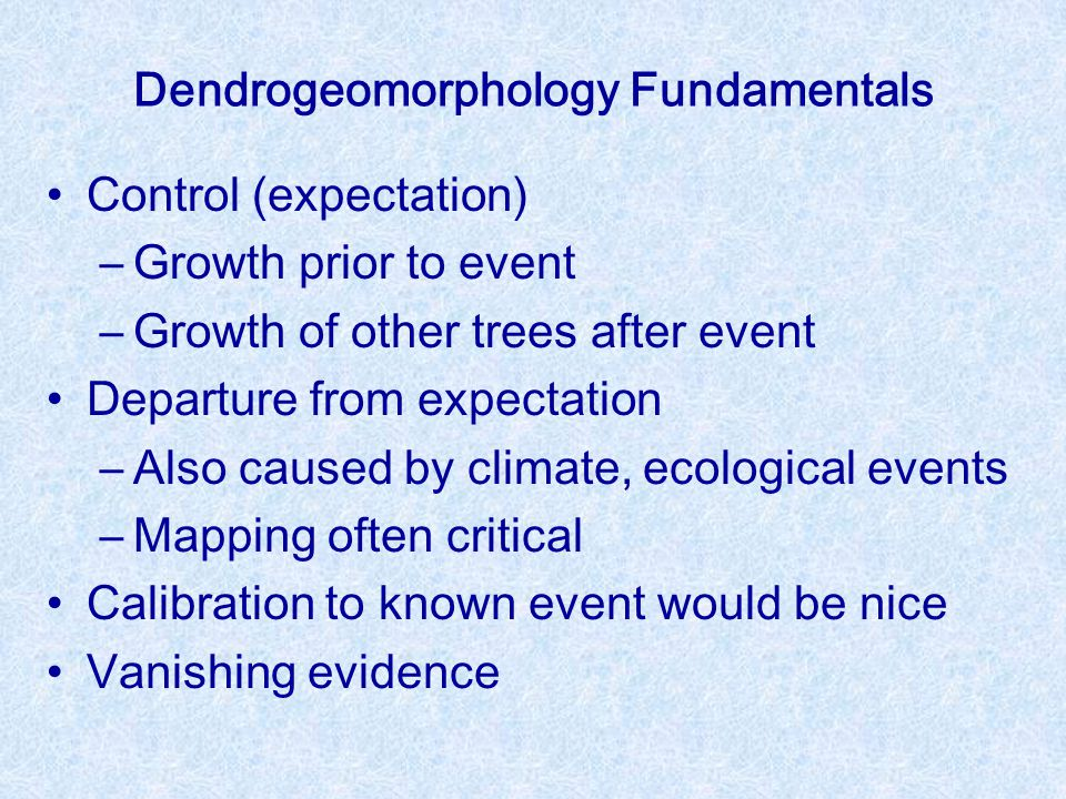 Dendrogeomorphology Fundamentals Control (expectation) –Growth prior to event –Growth of other trees after event Departure from expectation –Also caused by climate, ecological events –Mapping often critical Calibration to known event would be nice Vanishing evidence