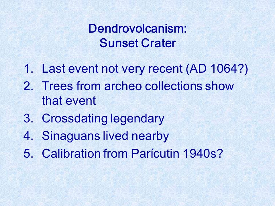 Dendrovolcanism: Sunset Crater 1.Last event not very recent (AD 1064 ) 2.Trees from archeo collections show that event 3.Crossdating legendary 4.Sinaguans lived nearby 5.Calibration from Parícutin 1940s