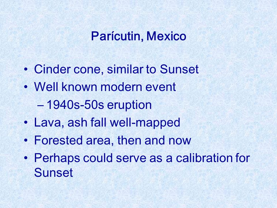 Parícutin, Mexico Cinder cone, similar to Sunset Well known modern event –1940s-50s eruption Lava, ash fall well-mapped Forested area, then and now Pe