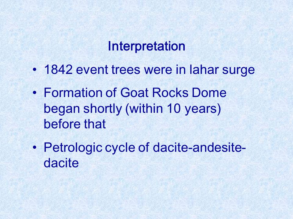 Interpretation 1842 event trees were in lahar surge Formation of Goat Rocks Dome began shortly (within 10 years) before that Petrologic cycle of dacite-andesite- dacite
