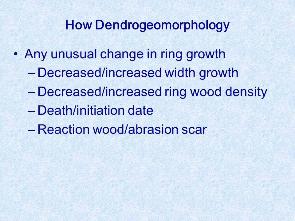 How Dendrogeomorphology Any unusual change in ring growth –Decreased/increased width growth –Decreased/increased ring wood density –Death/initiation date –Reaction wood/abrasion scar