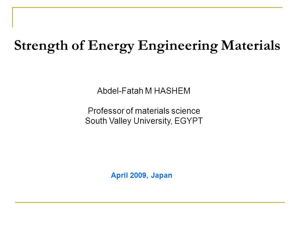 Strength of Energy Engineering Materials Abdel-Fatah M HASHEM Professor of materials science South Valley University, EGYPT April 2009, Japan