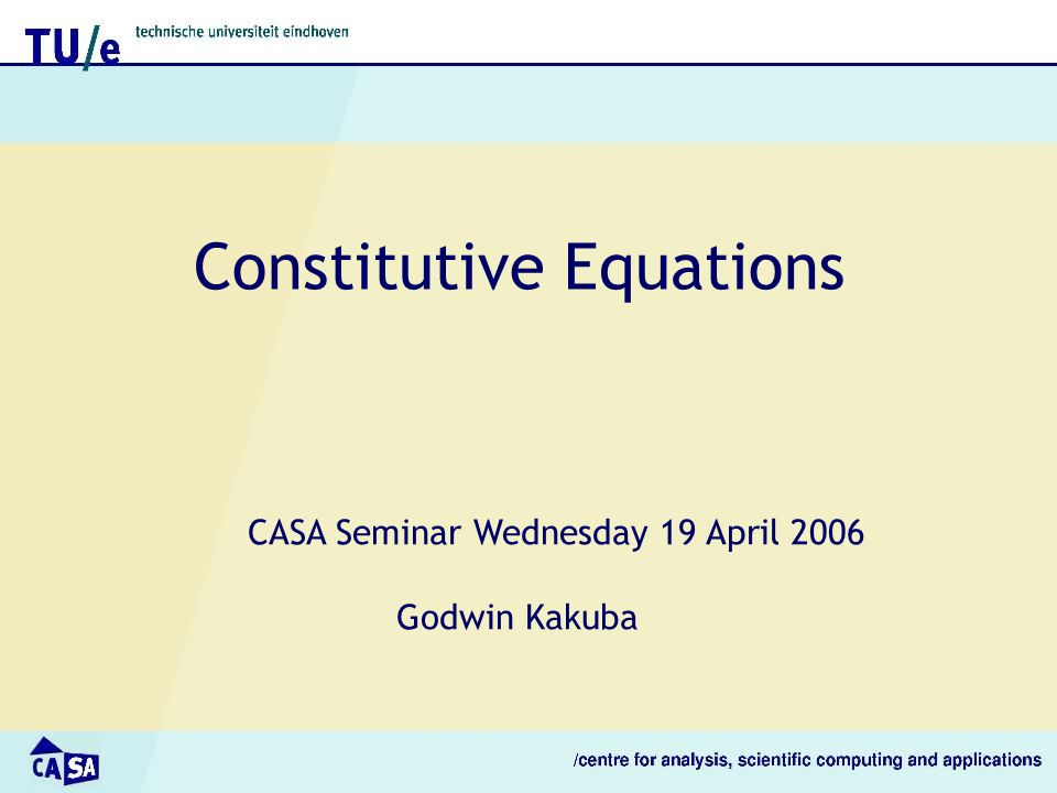 Constitutive Equations CASA Seminar Wednesday 19 April 2006 Godwin Kakuba