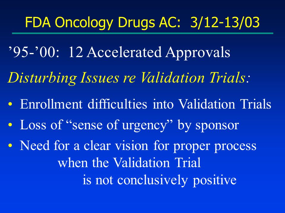 FDA Oncology Drugs AC: 3/12-13/03 '95-'00: 12 Accelerated Approvals Disturbing Issues re Validation Trials: Enrollment difficulties into Validation Trials Loss of sense of urgency by sponsor Need for a clear vision for proper process when the Validation Trial is not conclusively positive