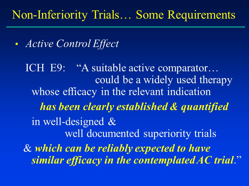Non-Inferiority Trials… Some Requirements Active Control Effect ICH E9: A suitable active comparator… could be a widely used therapy whose efficacy in the relevant indication has been clearly established & quantified in well-designed & well documented superiority trials & which can be reliably expected to have similar efficacy in the contemplated AC trial.